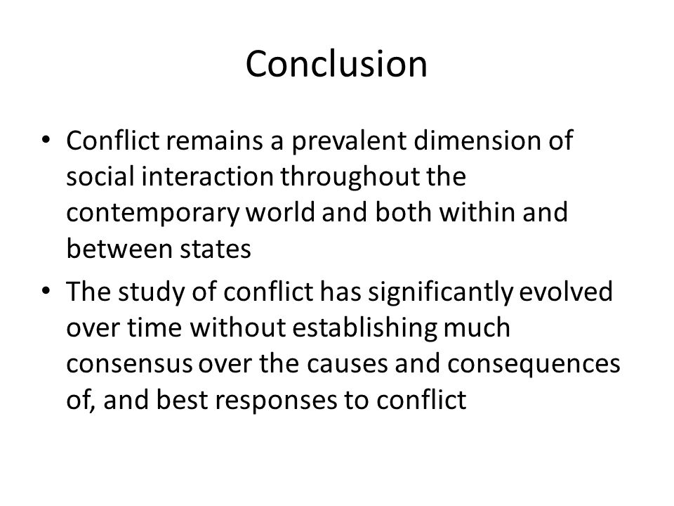 Conclusion Conflict remains a prevalent dimension of social interaction throughout the contemporary world and both within and between states The study