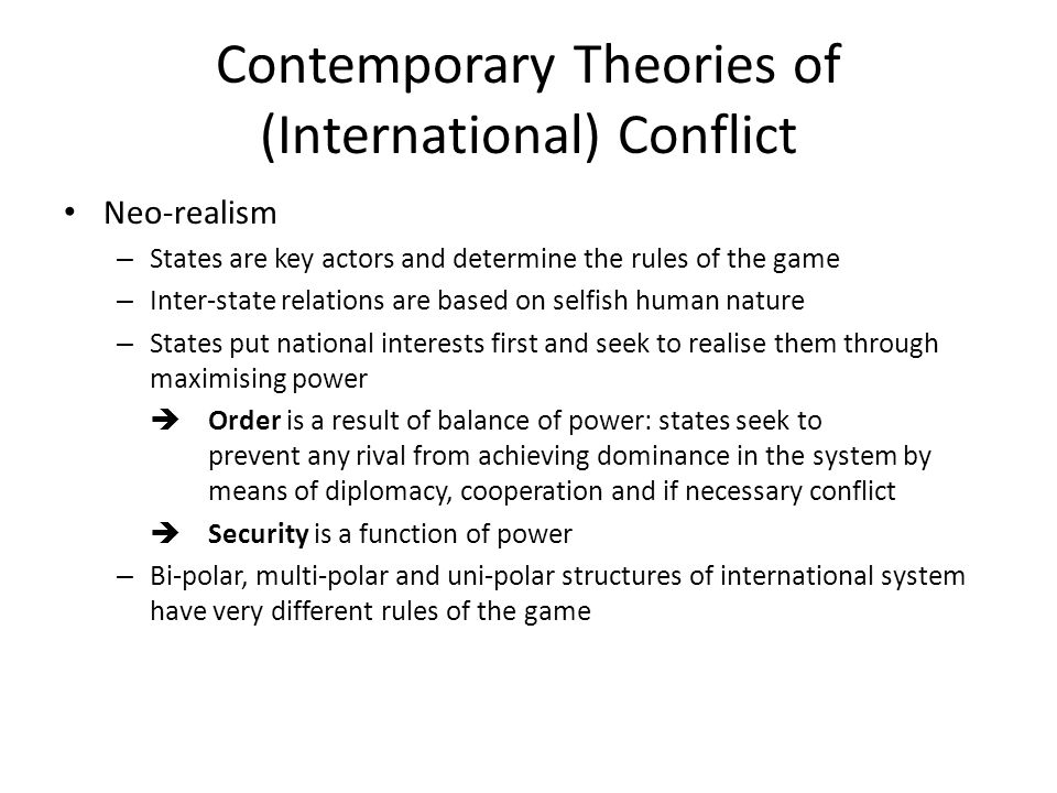 Contemporary Theories of (International) Conflict Neo-realism – States are key actors and determine the rules of the game – Inter-state relations are
