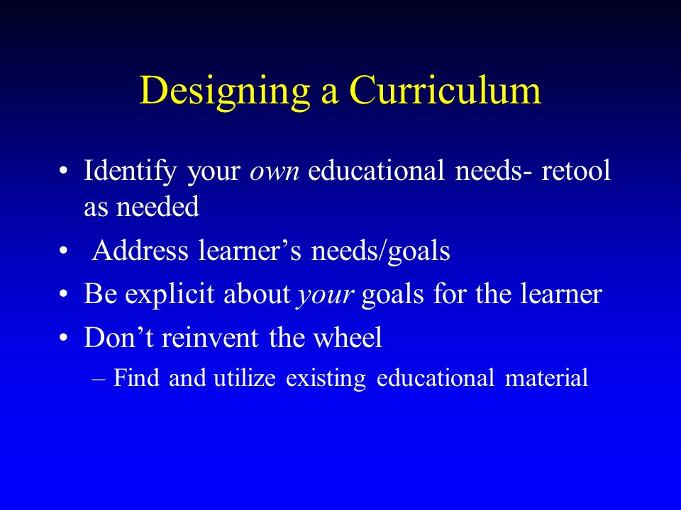 Designing a Curriculum Identify your own educational needs- retool as needed Address learners needs/goals Be explicit about your goals for the learner Dont reinvent the wheel –Find and utilize existing educational material