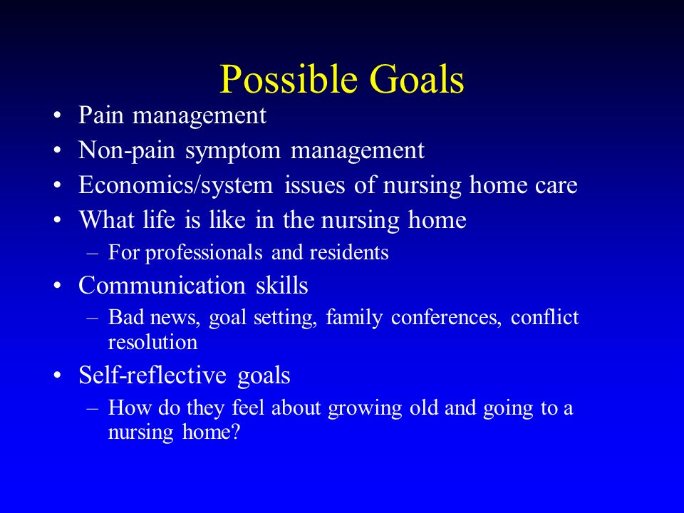 Possible Goals Pain management Non-pain symptom management Economics/system issues of nursing home care What life is like in the nursing home –For professionals and residents Communication skills –Bad news, goal setting, family conferences, conflict resolution Self-reflective goals –How do they feel about growing old and going to a nursing home?