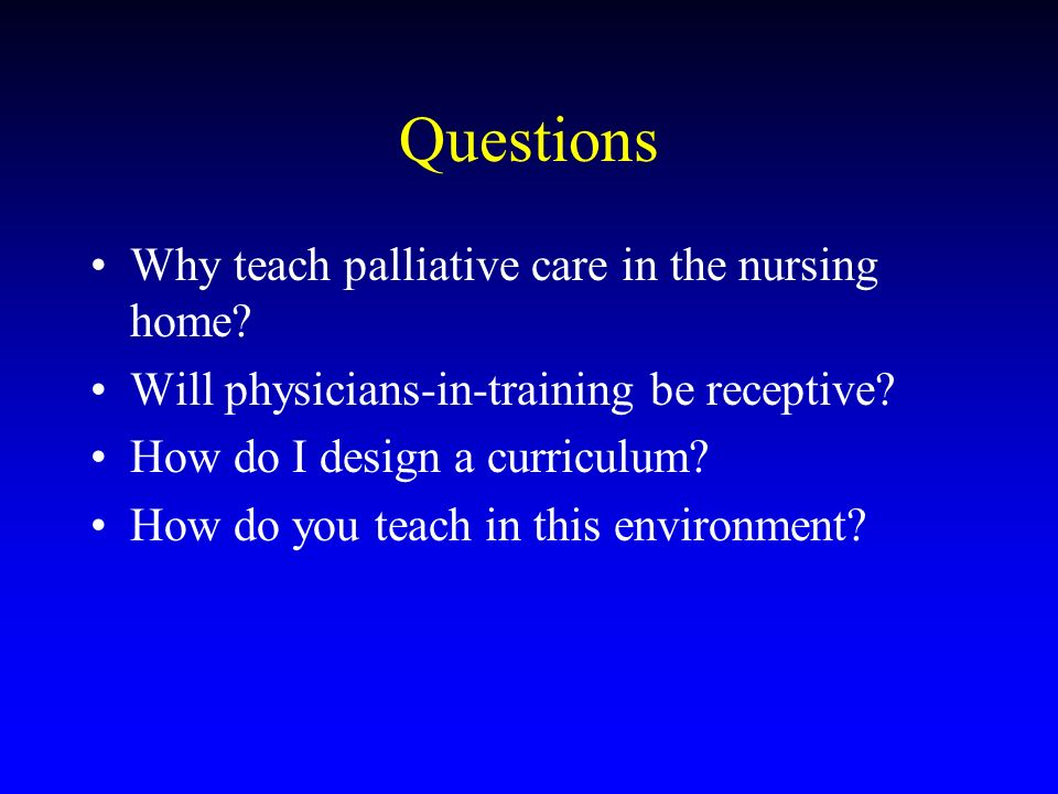 Questions Why teach palliative care in the nursing home? Will physicians-in-training be receptive? How do I design a curriculum? How do you teach in t