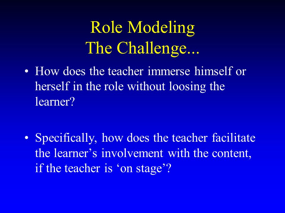 Role Modeling The Challenge... How does the teacher immerse himself or herself in the role without loosing the learner? Specifically, how does the tea