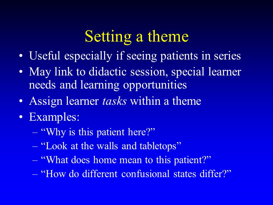 Setting a theme Useful especially if seeing patients in series May link to didactic session, special learner needs and learning opportunities Assign learner tasks within a theme Examples: –Why is this patient here.