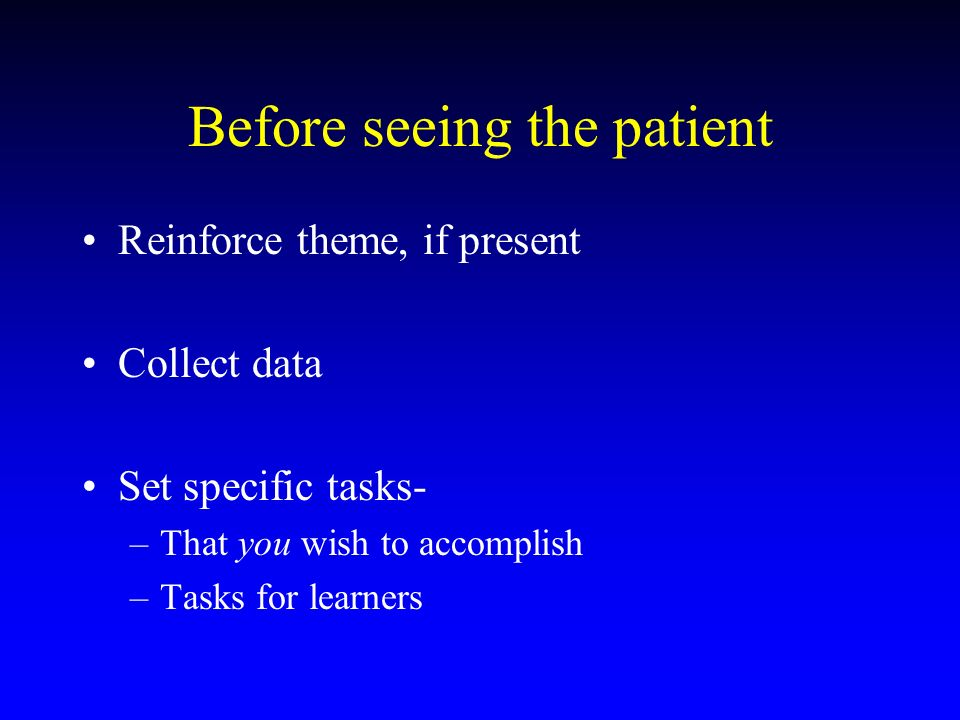 Before seeing the patient Reinforce theme, if present Collect data Set specific tasks- –That you wish to accomplish –Tasks for learners