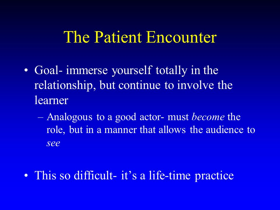 The Patient Encounter Goal- immerse yourself totally in the relationship, but continue to involve the learner –Analogous to a good actor- must become the role, but in a manner that allows the audience to see This so difficult- its a life-time practice