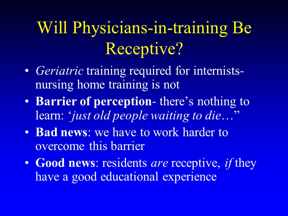Will Physicians-in-training Be Receptive? Geriatric training required for internists- nursing home training is not Barrier of perception- theres nothi