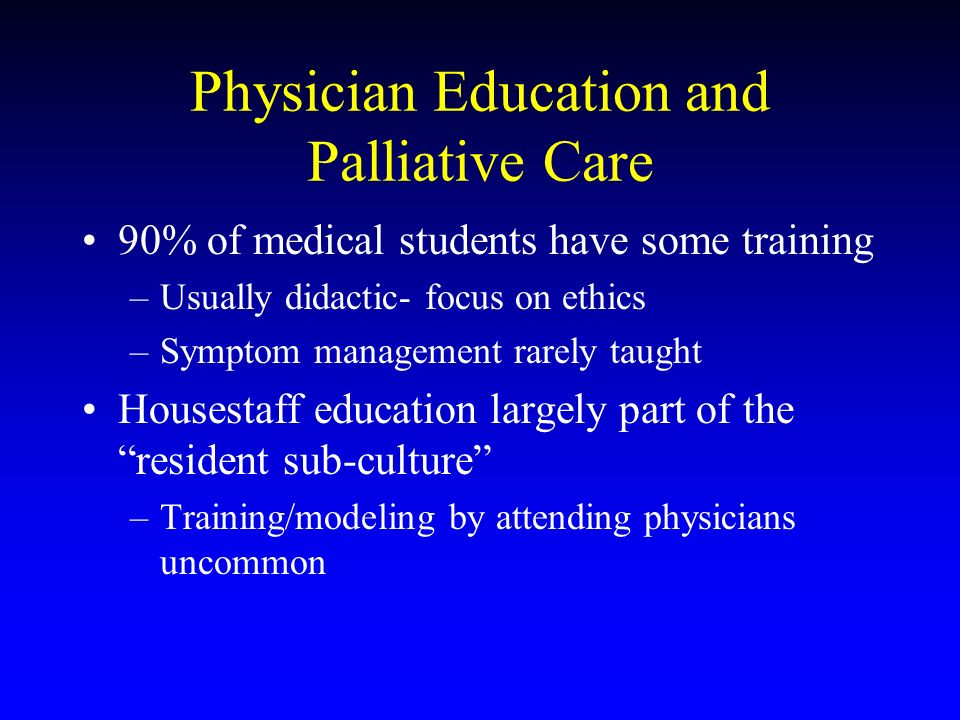 Physician Education and Palliative Care 90% of medical students have some training –Usually didactic- focus on ethics –Symptom management rarely taugh