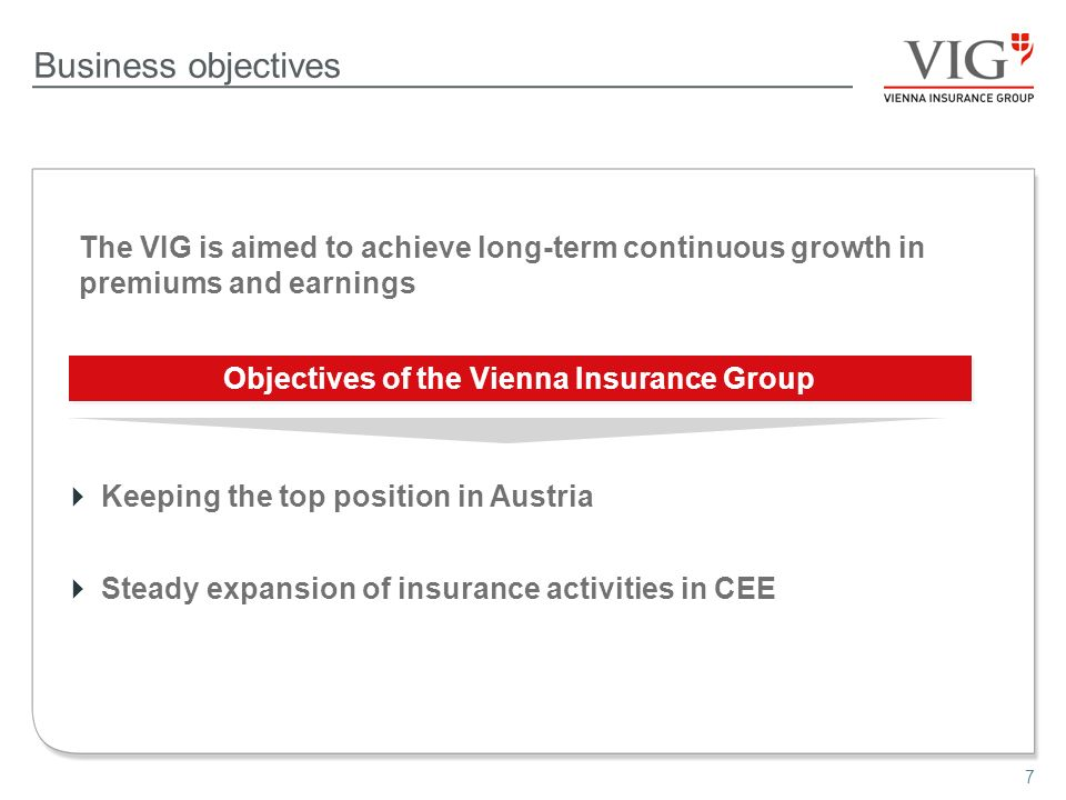 7 Business objectives The VIG is aimed to achieve long-term continuous growth in premiums and earnings Objectives of the Vienna Insurance Group Keeping the top position in Austria Steady expansion of insurance activities in CEE