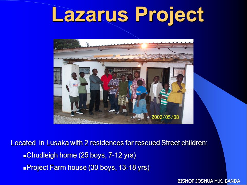 BISHOP JOSHUA H.K. BANDA Lazarus Project Located in Lusaka with 2 residences for rescued Street children: Chudleigh home (25 boys, 7-12 yrs) Chudleigh