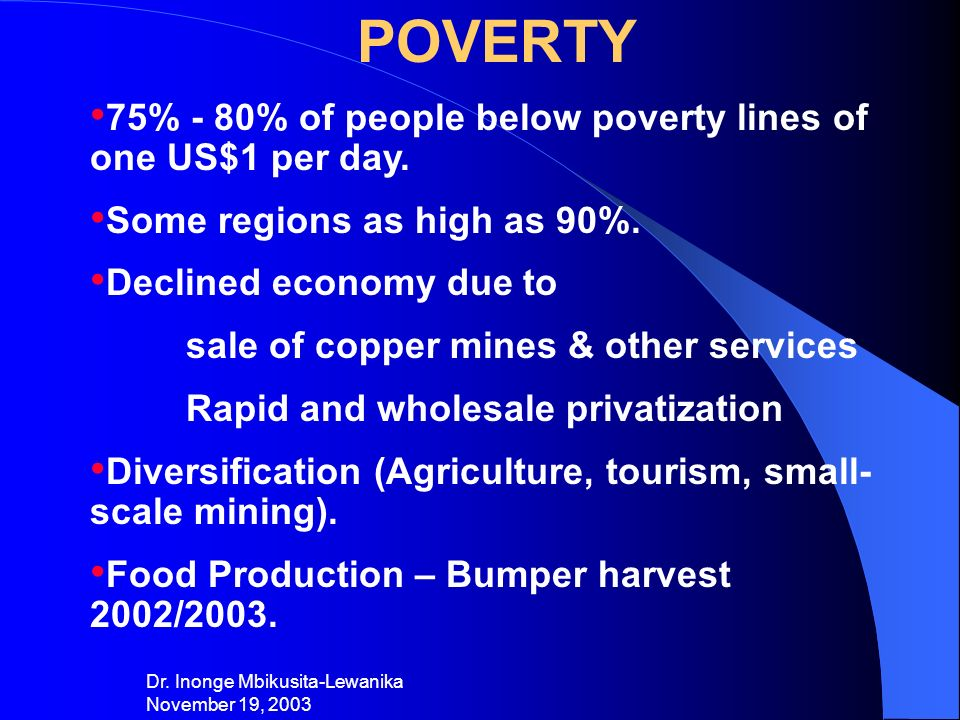 Dr. Inonge Mbikusita-Lewanika November 19, 2003 POVERTY 75% - 80% of people below poverty lines of one US$1 per day. Some regions as high as 90%. Decl
