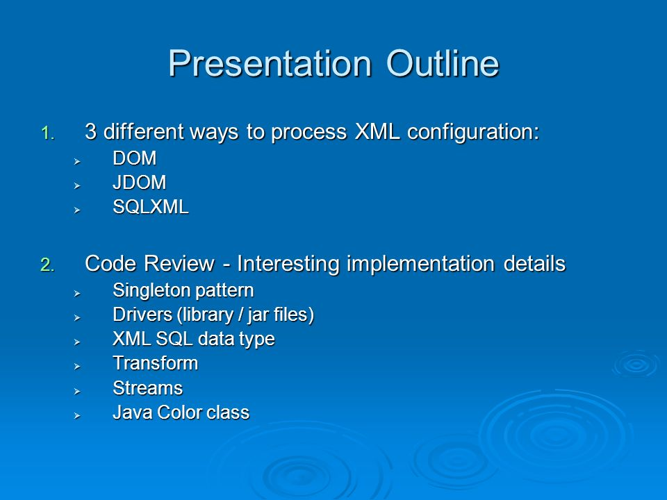Presentation Outline 1. 3 different ways to process XML configuration: DOM DOM JDOM JDOM SQLXML SQLXML 2. Code Review - Interesting implementation det