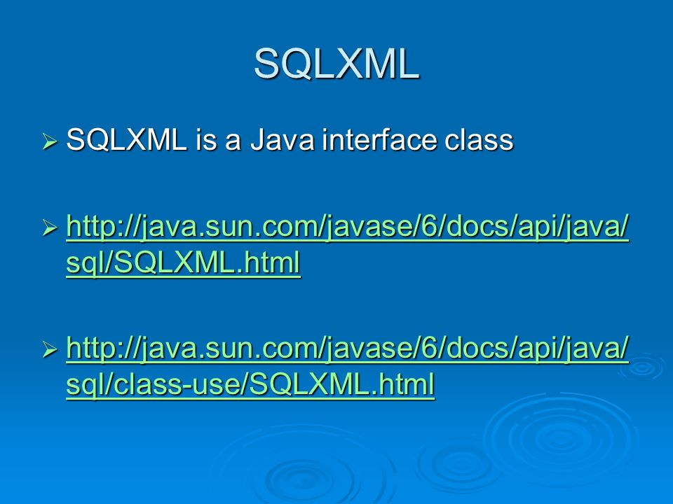 SQLXML SQLXML is a Java interface class SQLXML is a Java interface class http://java.sun.com/javase/6/docs/api/java/ sql/SQLXML.html http://java.sun.c