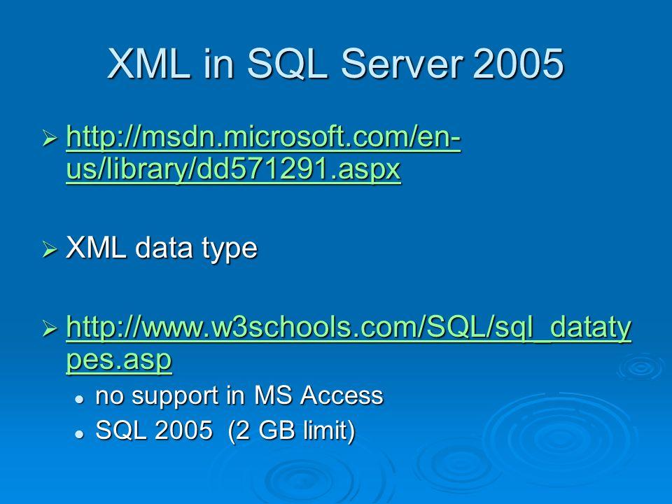 XML in SQL Server 2005 http://msdn.microsoft.com/en- us/library/dd571291.aspx http://msdn.microsoft.com/en- us/library/dd571291.aspx http://msdn.microsoft.com/en- us/library/dd571291.aspx http://msdn.microsoft.com/en- us/library/dd571291.aspx XML data type XML data type http://www.w3schools.com/SQL/sql_dataty pes.asp http://www.w3schools.com/SQL/sql_dataty pes.asp http://www.w3schools.com/SQL/sql_dataty pes.asp http://www.w3schools.com/SQL/sql_dataty pes.asp no support in MS Access no support in MS Access SQL 2005 (2 GB limit) SQL 2005 (2 GB limit)