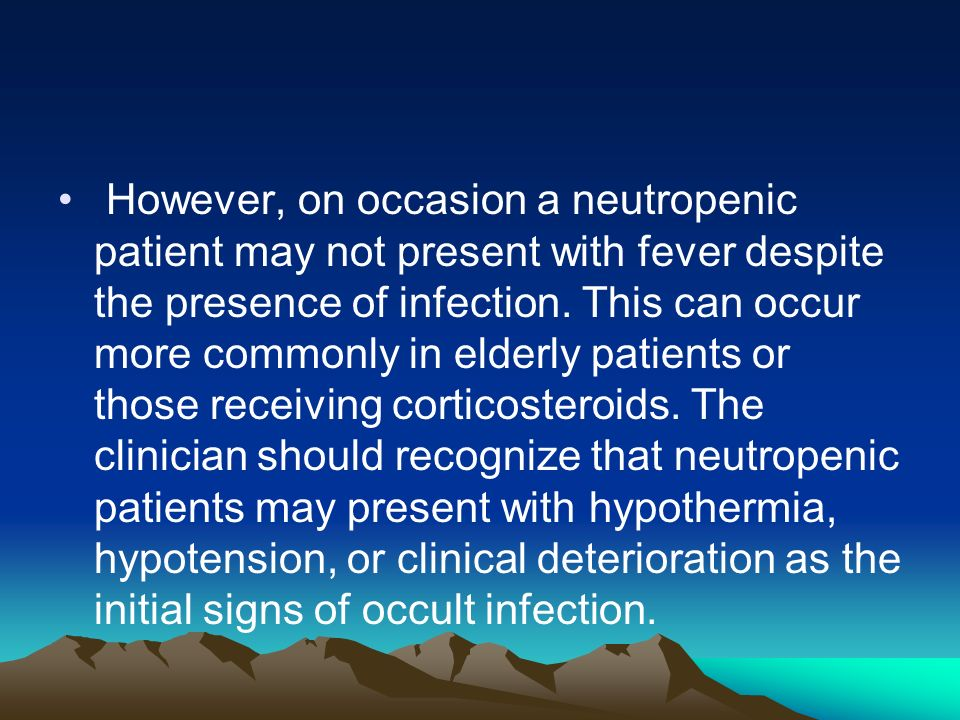 However, on occasion a neutropenic patient may not present with fever despite the presence of infection. This can occur more commonly in elderly patie