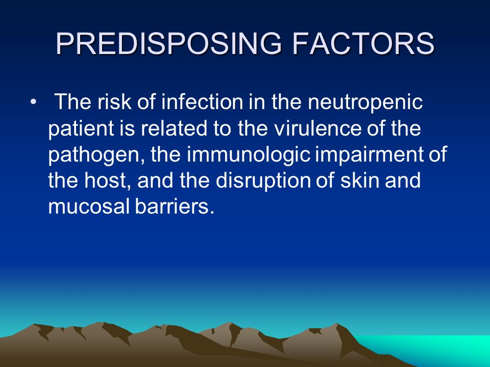 PREDISPOSING FACTORS The risk of infection in the neutropenic patient is related to the virulence of the pathogen, the immunologic impairment of the h