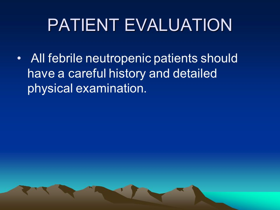 PATIENT EVALUATION All febrile neutropenic patients should have a careful history and detailed physical examination.