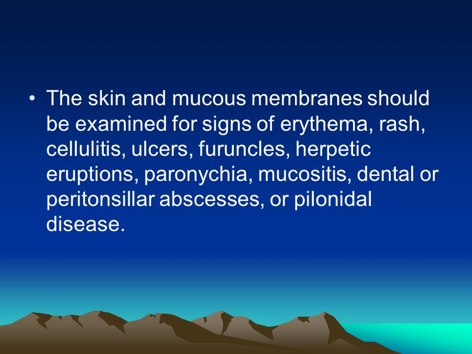 The skin and mucous membranes should be examined for signs of erythema, rash, cellulitis, ulcers, furuncles, herpetic eruptions, paronychia, mucositis