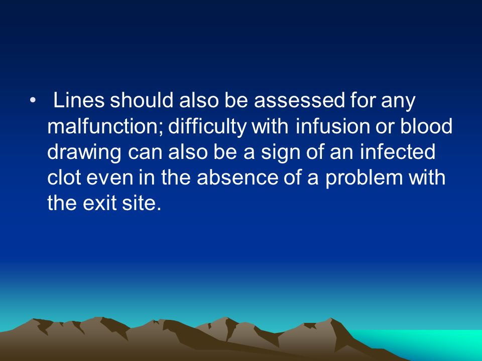 Lines should also be assessed for any malfunction; difficulty with infusion or blood drawing can also be a sign of an infected clot even in the absenc