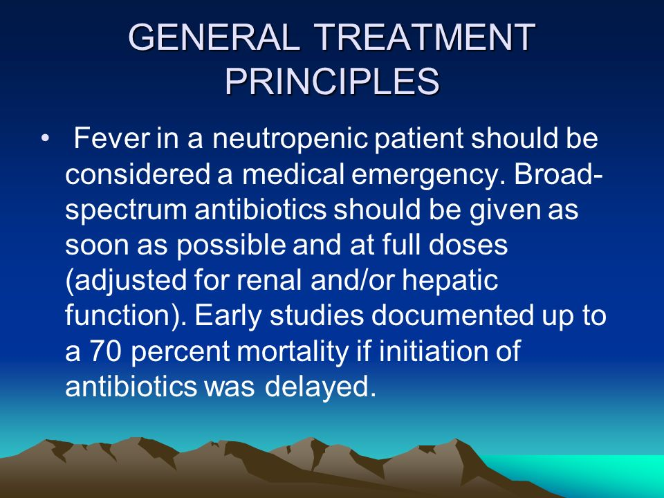 GENERAL TREATMENT PRINCIPLES Fever in a neutropenic patient should be considered a medical emergency. Broad- spectrum antibiotics should be given as s