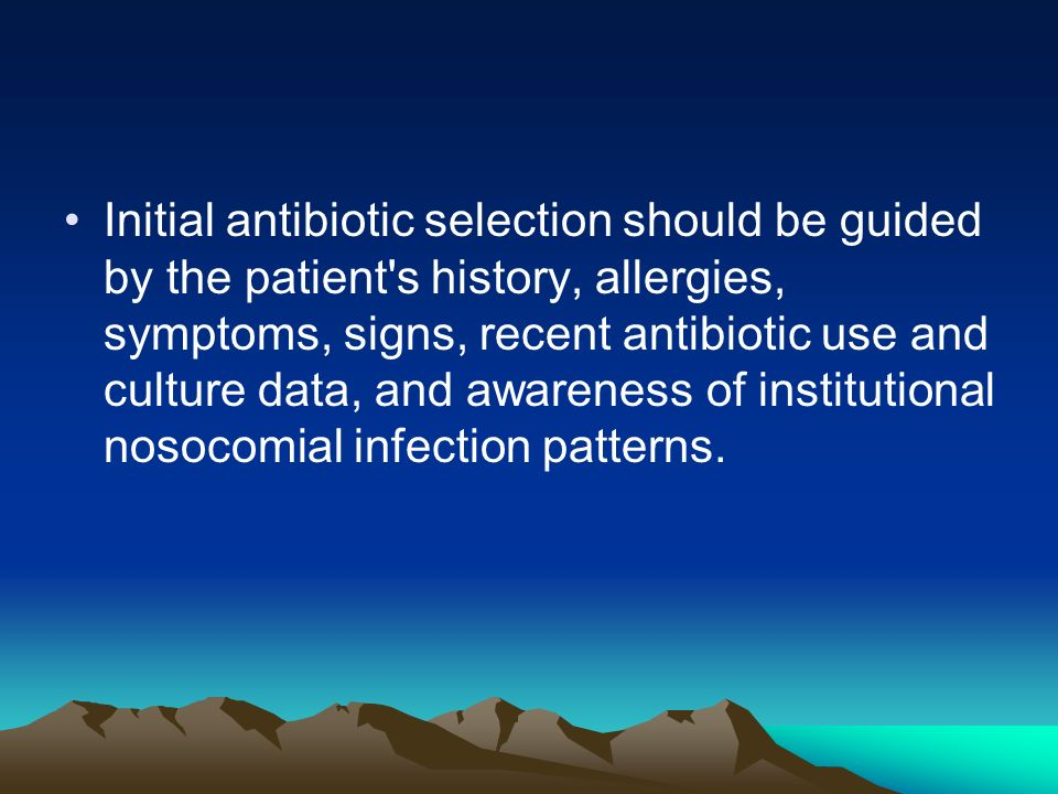 Initial antibiotic selection should be guided by the patient's history, allergies, symptoms, signs, recent antibiotic use and culture data, and awaren