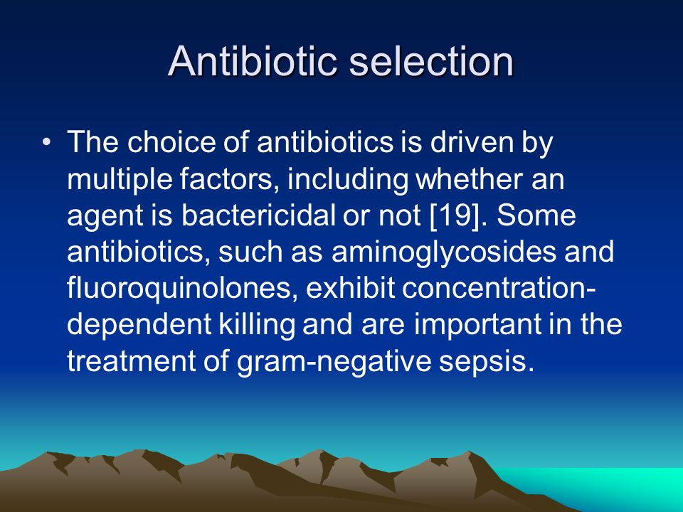 Antibiotic selection The choice of antibiotics is driven by multiple factors, including whether an agent is bactericidal or not [19]. Some antibiotics
