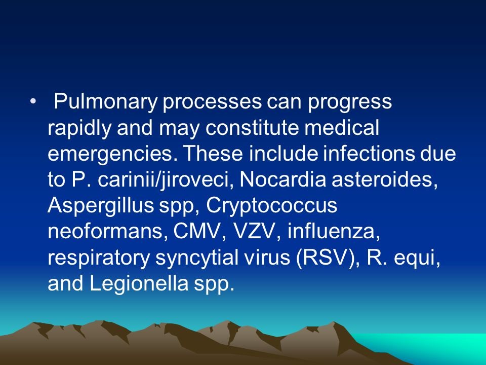 Pulmonary processes can progress rapidly and may constitute medical emergencies. These include infections due to P. carinii/jiroveci, Nocardia asteroi