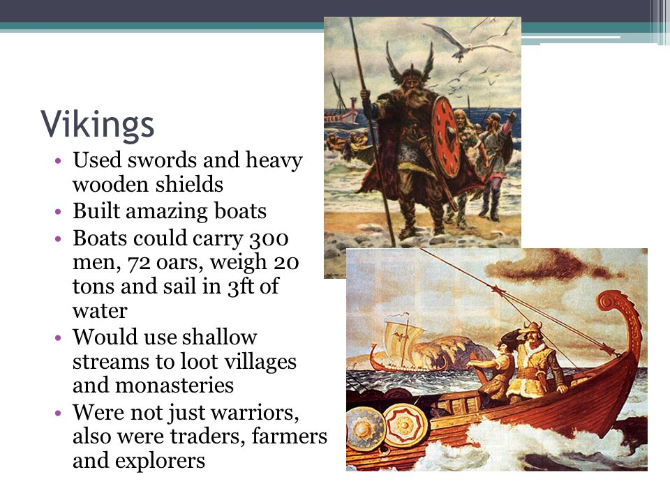 Vikings Used swords and heavy wooden shields Built amazing boats Boats could carry 300 men, 72 oars, weigh 20 tons and sail in 3ft of water Would use shallow streams to loot villages and monasteries Were not just warriors, also were traders, farmers and explorers