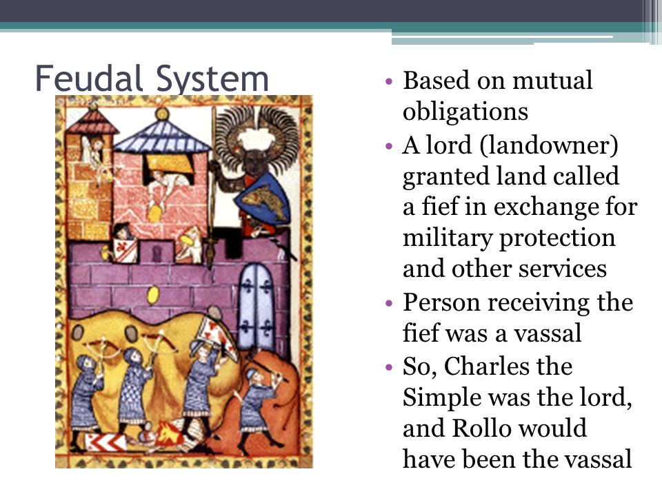 Feudal System Based on mutual obligations A lord (landowner) granted land called a fief in exchange for military protection and other services Person receiving the fief was a vassal So, Charles the Simple was the lord, and Rollo would have been the vassal