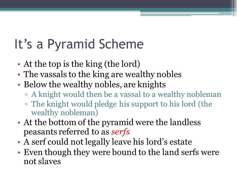 Its a Pyramid Scheme At the top is the king (the lord) The vassals to the king are wealthy nobles Below the wealthy nobles, are knights A knight would then be a vassal to a wealthy nobleman The knight would pledge his support to his lord (the wealthy nobleman) At the bottom of the pyramid were the landless peasants referred to as serfs A serf could not legally leave his lords estate Even though they were bound to the land serfs were not slaves