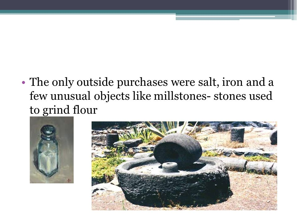 The only outside purchases were salt, iron and a few unusual objects like millstones- stones used to grind flour