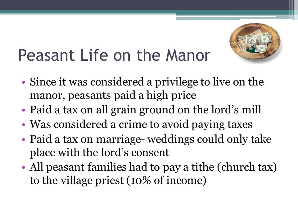Peasant Life on the Manor Since it was considered a privilege to live on the manor, peasants paid a high price Paid a tax on all grain ground on the lords mill Was considered a crime to avoid paying taxes Paid a tax on marriage- weddings could only take place with the lords consent All peasant families had to pay a tithe (church tax) to the village priest (10% of income)
