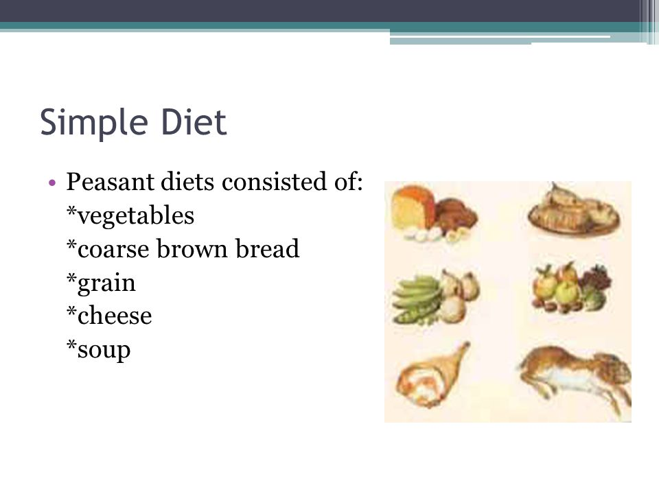 Simple Diet Peasant diets consisted of: *vegetables *coarse brown bread *grain *cheese *soup