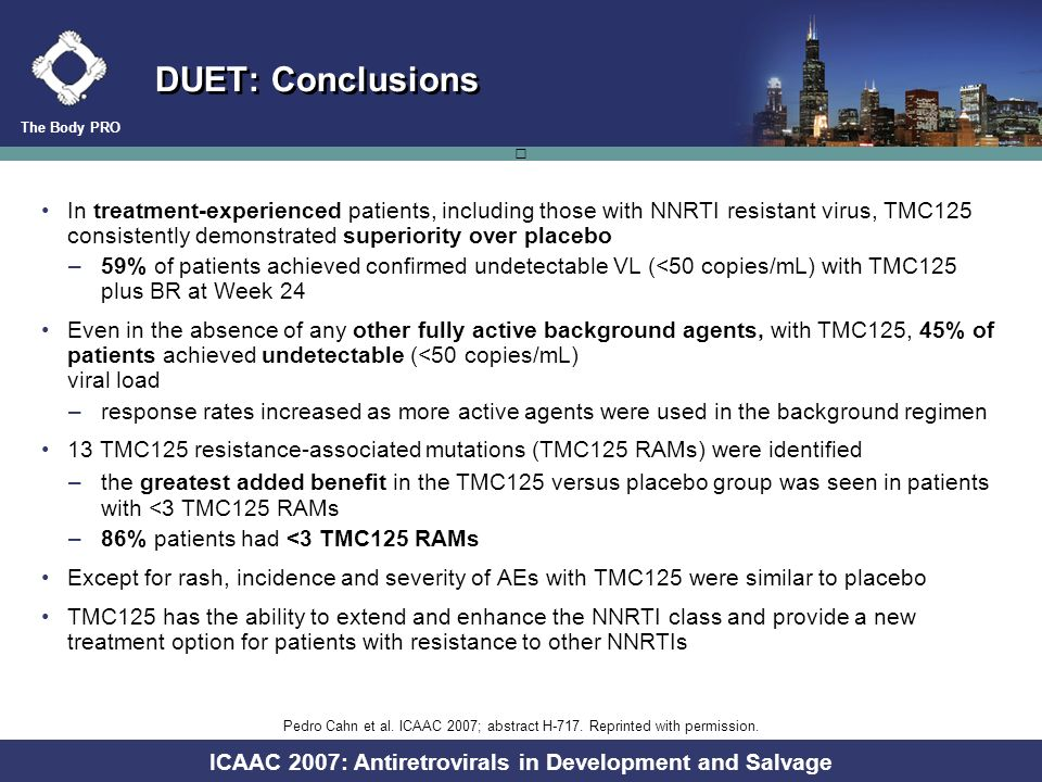 The Body PRO ICAAC 2007: Antiretrovirals in Development and Salvage DUET: Response (<50 copies/mL) According to Number of Active Background Antiretrovirals Patients with viral load <50 copies/mL at Week 24 (%) Number of fully active background ARVs (PSS) 45% 60% 8%a 30% 67% 74% Analysis excludes patients who discontinued except for virological failure; PSS = phenotypic sensitivity score; darunavir and enfuvirtide are counted as fully active if FC<10 or used de novo, respectively 7/91 40/88 63/211 120/199 171/257 191/258 Placebo + BR (n=559)TMC125 + BR (n=545) Pedro Cahn et al.