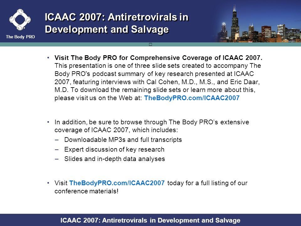 The Body PRO ICAAC 2007: Antiretrovirals in Development and Salvage MOTIVATE 1 and 2 – Week 48: Change in CD4+ Cell Count From Baseline by Tropism Result at Time of Failure Tropism result, Baseline Treatment Failure Mean change from baseline in CD4+ count in patients with treatment failure (cells/mm 3 ) OBT alone N=271 MVC QD + OBT N=477 MVC BID + OBT N=487 All treatment failures* +24 (n=111) +64 (n=92) +74 (n=96) R5 +25 (n=89) +77 (n=33) +133 (n=24) R5 D/M or X4 +61 (n=6) +47 (n=35) +57 (n=41) * Includes patients with non-reportable/non-phenotypable tropism result at baseline and patients with non-reportable/non-phenotypable/missing tropism result at time of failure Jacob P.
