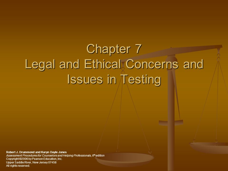 Chapter 7 Legal and Ethical Concerns and Issues in Testing Robert J. Drummond and Karyn Dayle Jones Assessment Procedures for Counselors and Helping P