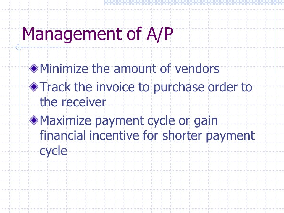 Management of A/P Minimize the amount of vendors Track the invoice to purchase order to the receiver Maximize payment cycle or gain financial incentive for shorter payment cycle