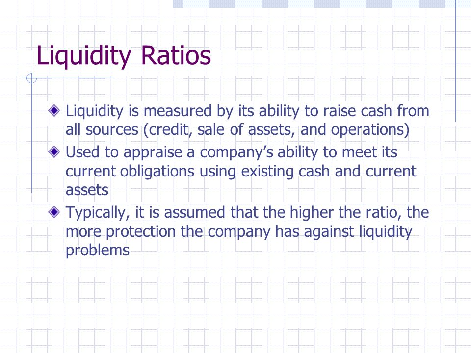 Liquidity Ratios Liquidity is measured by its ability to raise cash from all sources (credit, sale of assets, and operations) Used to appraise a companys ability to meet its current obligations using existing cash and current assets Typically, it is assumed that the higher the ratio, the more protection the company has against liquidity problems