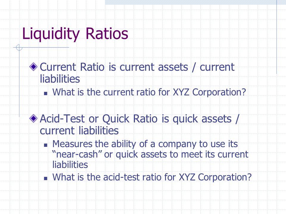 Liquidity Ratios Current Ratio is current assets / current liabilities What is the current ratio for XYZ Corporation.