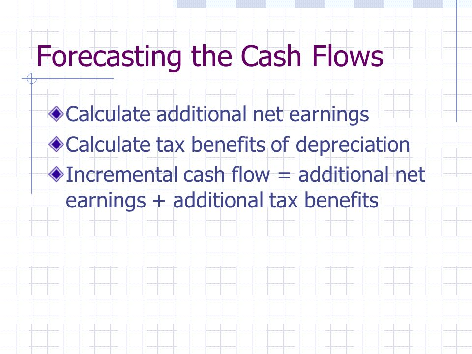 Forecasting the Cash Flows Calculate additional net earnings Calculate tax benefits of depreciation Incremental cash flow = additional net earnings + additional tax benefits