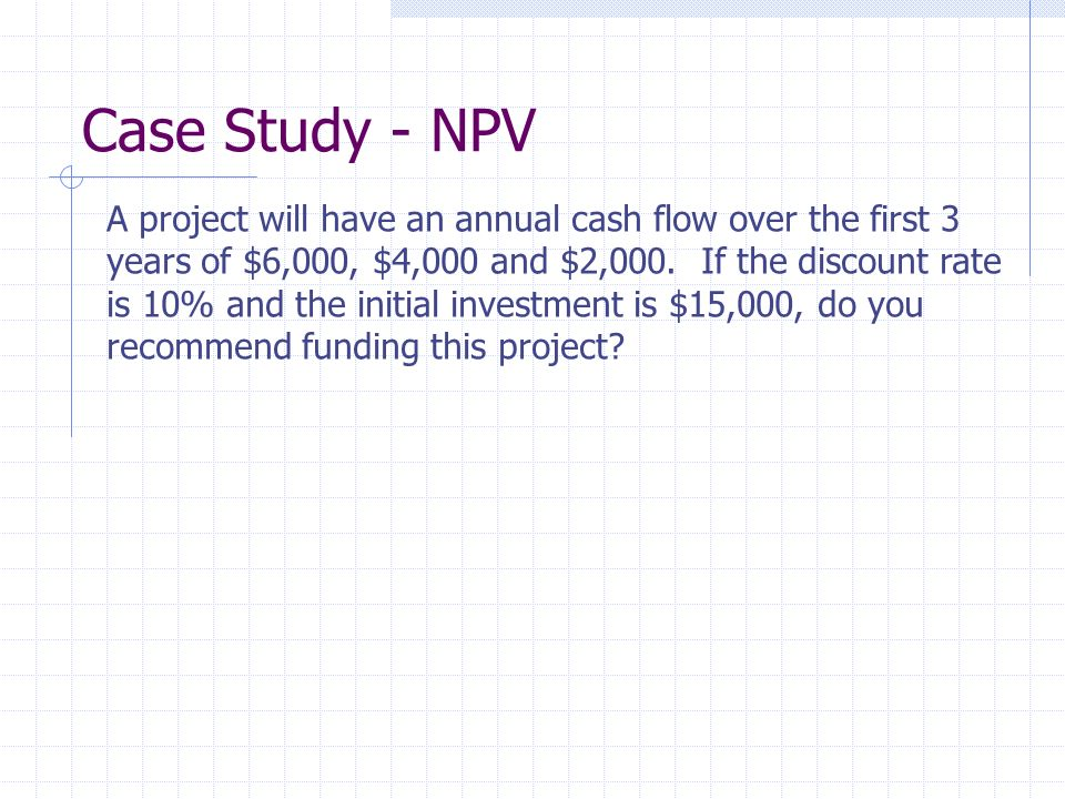 Case Study - NPV A project will have an annual cash flow over the first 3 years of $6,000, $4,000 and $2,000.