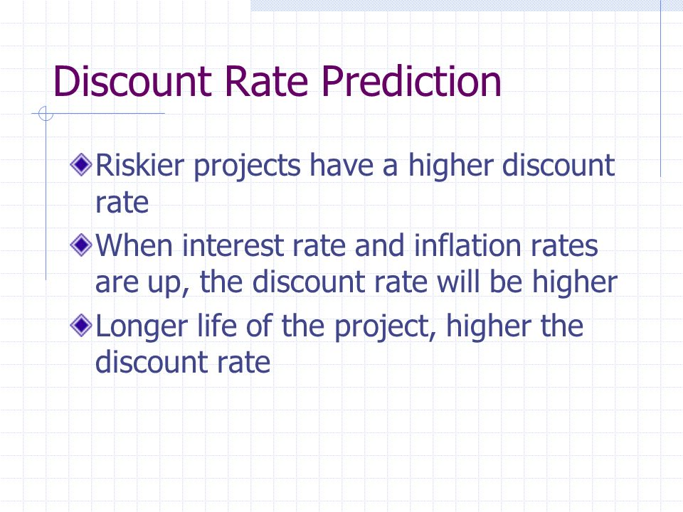Discount Rate Prediction Riskier projects have a higher discount rate When interest rate and inflation rates are up, the discount rate will be higher Longer life of the project, higher the discount rate