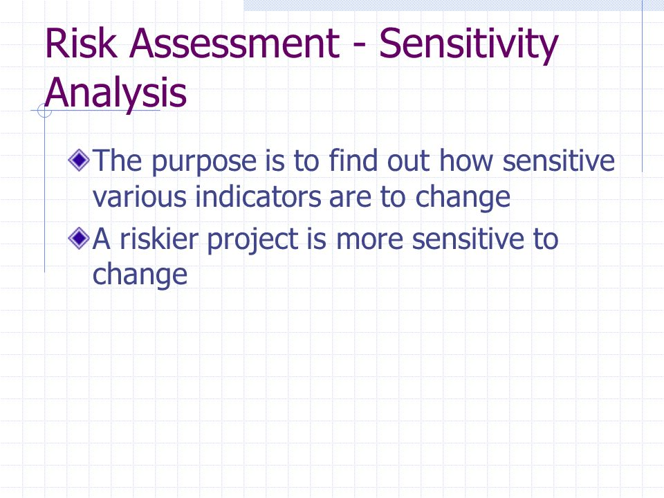 Risk Assessment - Sensitivity Analysis The purpose is to find out how sensitive various indicators are to change A riskier project is more sensitive to change