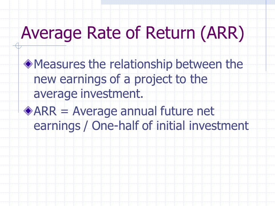 Average Rate of Return (ARR) Measures the relationship between the new earnings of a project to the average investment.