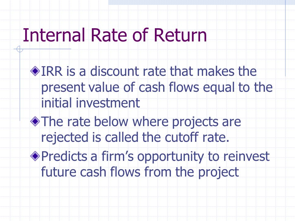 Internal Rate of Return IRR is a discount rate that makes the present value of cash flows equal to the initial investment The rate below where projects are rejected is called the cutoff rate.