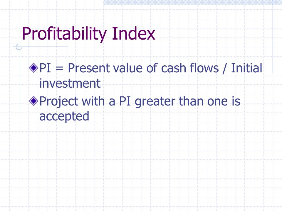Profitability Index PI = Present value of cash flows / Initial investment Project with a PI greater than one is accepted