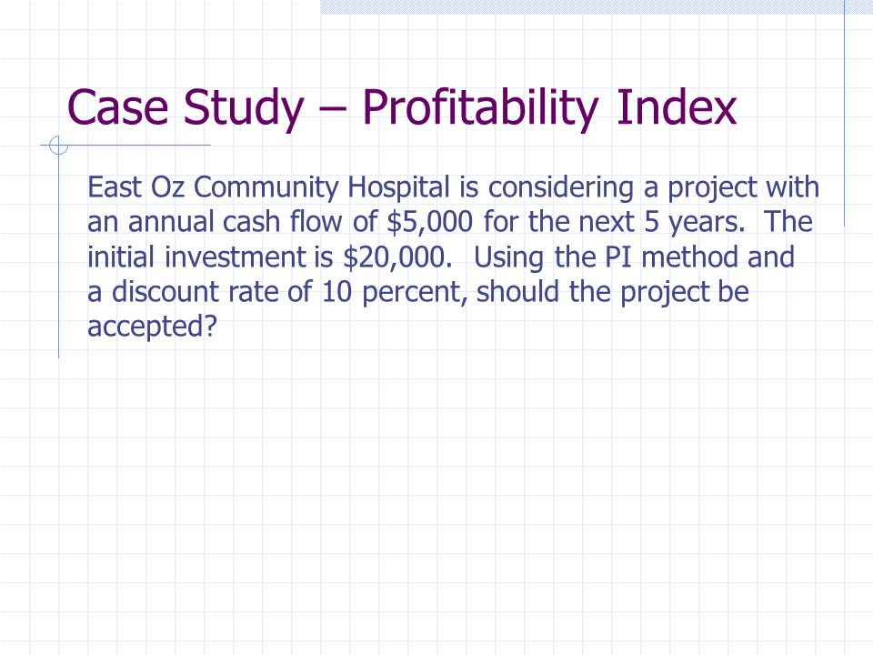 Case Study – Profitability Index East Oz Community Hospital is considering a project with an annual cash flow of $5,000 for the next 5 years.