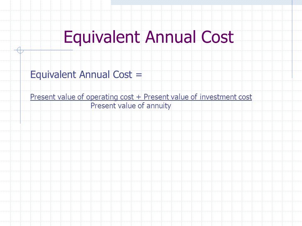 Equivalent Annual Cost Equivalent Annual Cost = Present value of operating cost + Present value of investment cost Present value of annuity