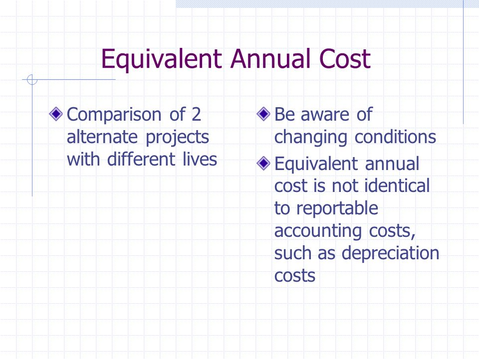 Equivalent Annual Cost Comparison of 2 alternate projects with different lives Be aware of changing conditions Equivalent annual cost is not identical to reportable accounting costs, such as depreciation costs
