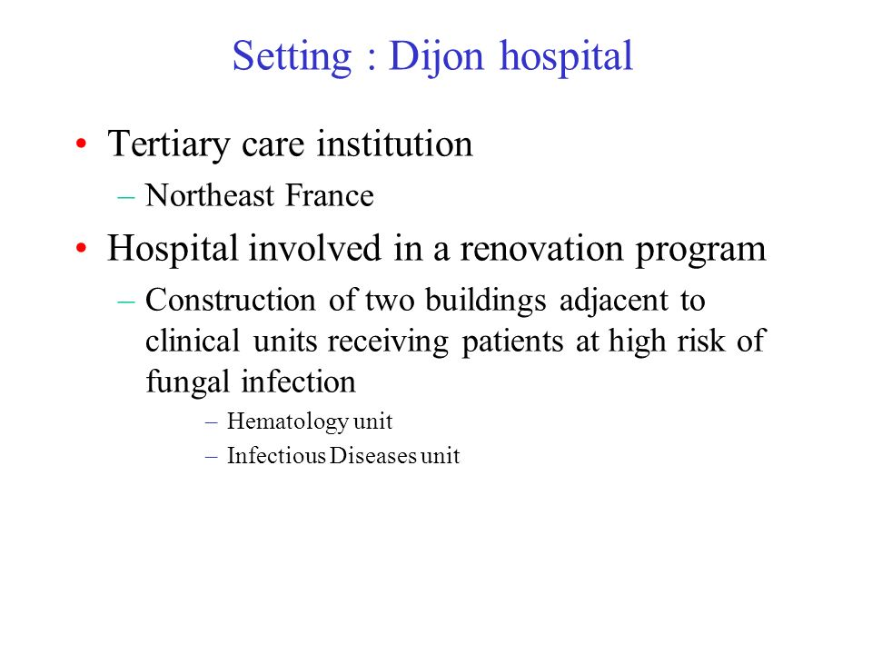 Setting : Dijon hospital Tertiary care institution –Northeast France Hospital involved in a renovation program –Construction of two buildings adjacent to clinical units receiving patients at high risk of fungal infection –Hematology unit –Infectious Diseases unit