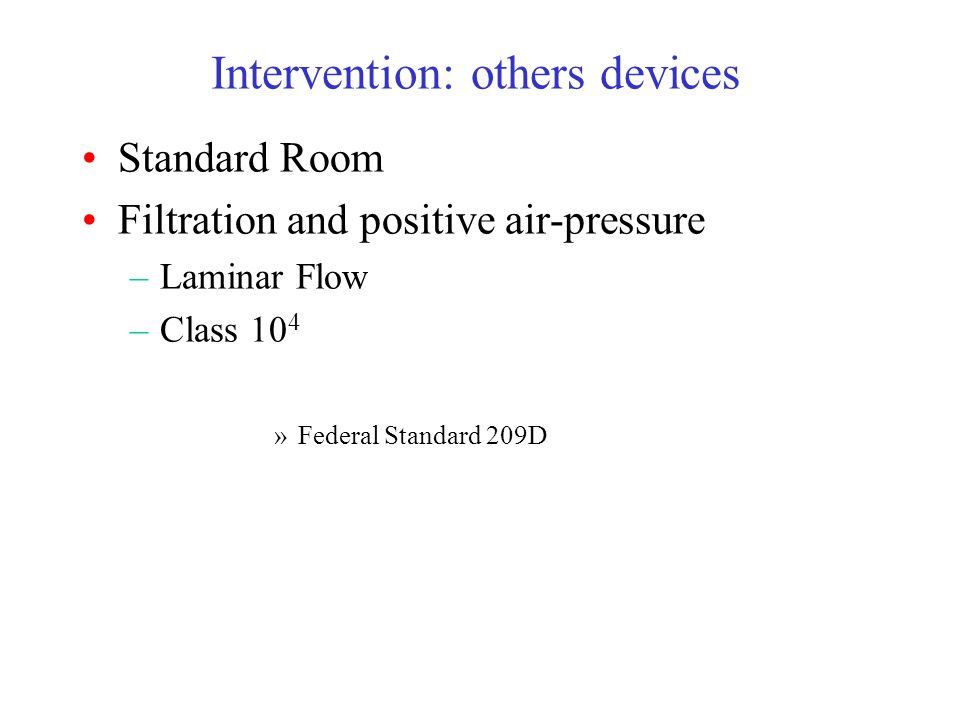 Intervention: others devices Standard Room Filtration and positive air-pressure –Laminar Flow –Class 10 4 »Federal Standard 209D